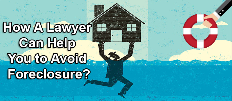 How A Lawyer Can Help You to Avoid Foreclosure?
