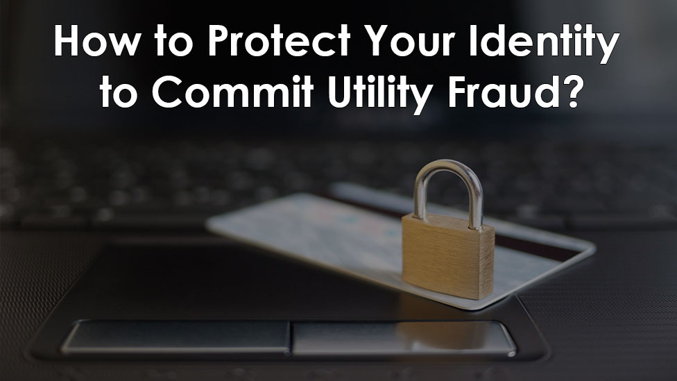 How to Protect Your Identity to Commit Utility Fraud