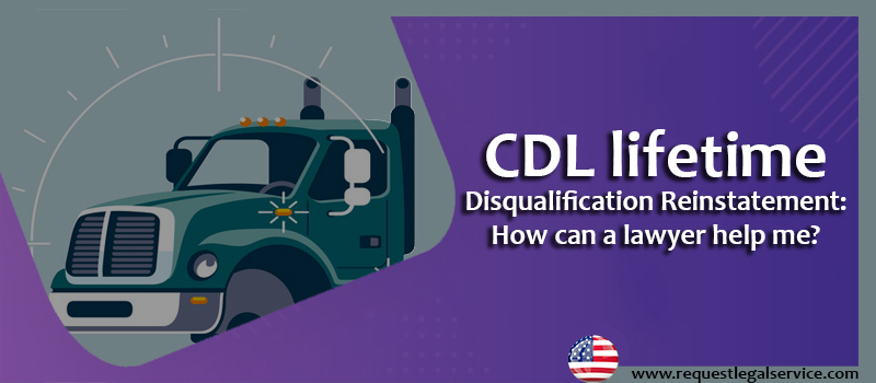 CDL lifetime disqualification reinstatement: How can a lawyer help me?